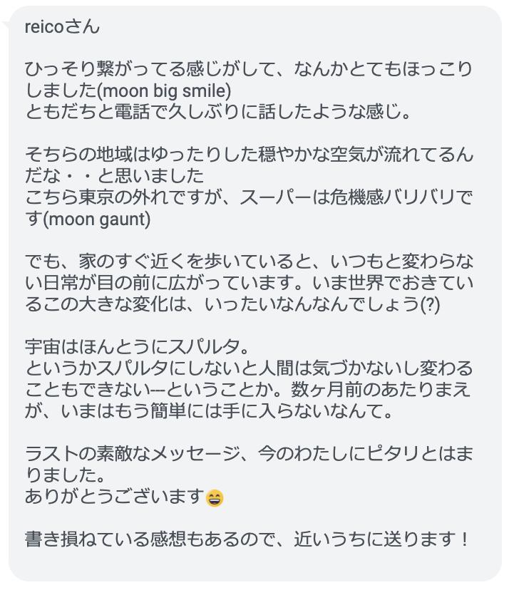 reicoさん ひっそり繋がってる感じがして、なんかとてもほっこりしました(moon big smile) ともだちと電話で久しぶりに話したような感じ。 そちらの地域はゆったりした穏やかな空気が流れてるんだな・・と思いました こちら東京の外れですが、スーパーは危機感バリバリです(moon gaunt) でも、家のすぐ近くを歩いていると、いつもと変わらない日常が目の前に広がっています。いま世界でおきているこの大きな変化は、いったいなんなんでしょう(?) 宇宙はほんとうにスパルタ。 というかスパルタにしないと人間は気づかないし変わることもできない---ということか。数ヶ月前のあたりまえが、いまはもう簡単には手に入らないなんて。 ラストの素敵なメッセージ、今のわたしにピタリとはまりました。 ありがとうございます😄 書き損ねている感想もあるので、近いうちに送ります!