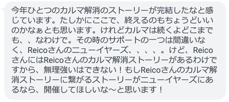 今年ひとつのカルマ解消のストーリーが完結したなと感じています。たしかにここで、終えるのもちょうどいいのかなぁとも思います。けれどカルマは続くよどこまでも、、なわけで。その時のサポートの一つは間違いなく、Reicoさんのニューイヤーズ、、、、。けど、ReicoさんにはReicoさんのカルマ解消ストーリーがあるわけですから、無理強いはできない!もしReicoさんのカルマ解消ストーリーに繋がるストーリーがニューイヤーズにあるなら、開催してほしいな〜と思います!